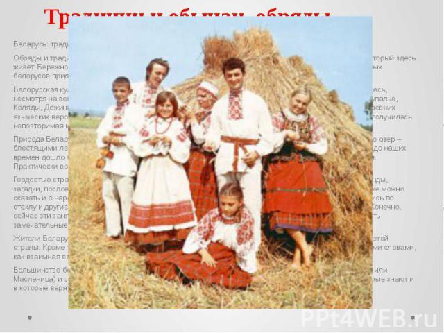 Традиции и обычаи, обряды Беларусь: традиции и обычаи, обряды Обряды и традиции, которые прекрасно сохранились на белорусской земле, характеризуют народ, который здесь живет. Бережное и почтительное отношение к своим предкам, к своим истокам заставл…