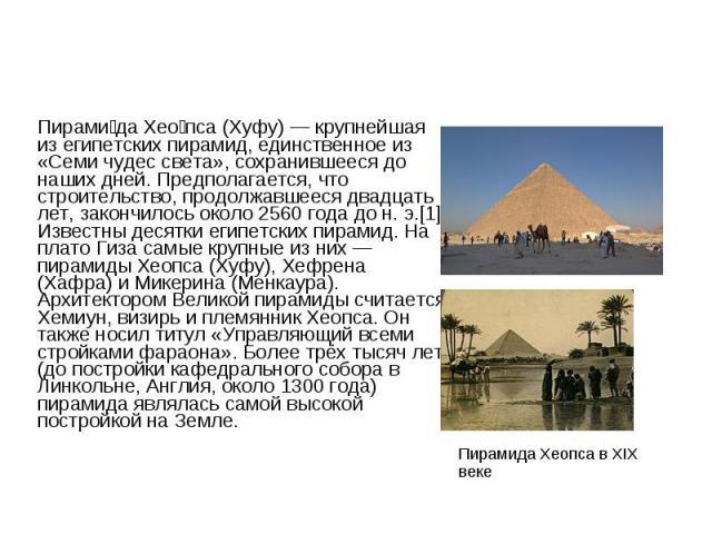 Пирами да Хео пса (Хуфу) — крупнейшая из египетских пирамид, единственное из «Семи чудес света», сохранившееся до наших дней. Предполагается, что строительство, продолжавшееся двадцать лет, закончилось около 2560 года до н. э.[1] Известны десятки ег…