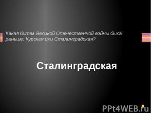 Какая битва Великой Отечественной войны была раньше: Курская или Сталинградская?