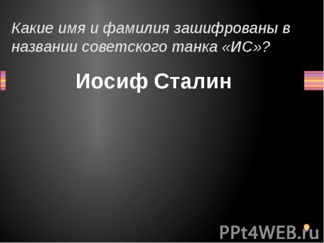 Какие имя и фамилия зашифрованы в названии советского танка «ИС»? Иосиф Сталин