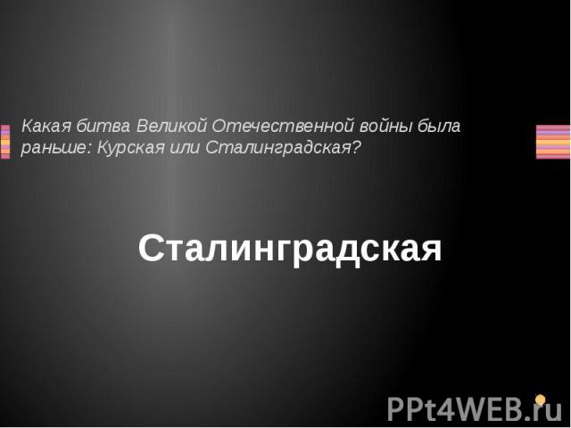 Какая битва Великой Отечественной войны была раньше: Курская или Сталинградская? Сталинградская