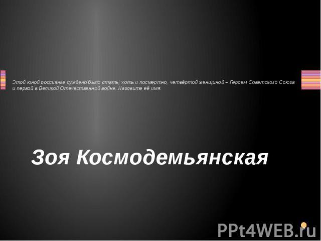 Этой юной россиянке суждено было стать, хоть и посмертно, четвёртой женщиной – Героем Советского Союза и первой в Великой Отечественной войне. Назовите её имя. Зоя Космодемьянская