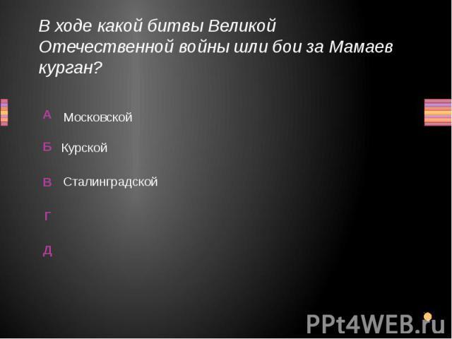 В ходе какой битвы Великой Отечественной войны шли бои за Мамаев курган? Московской