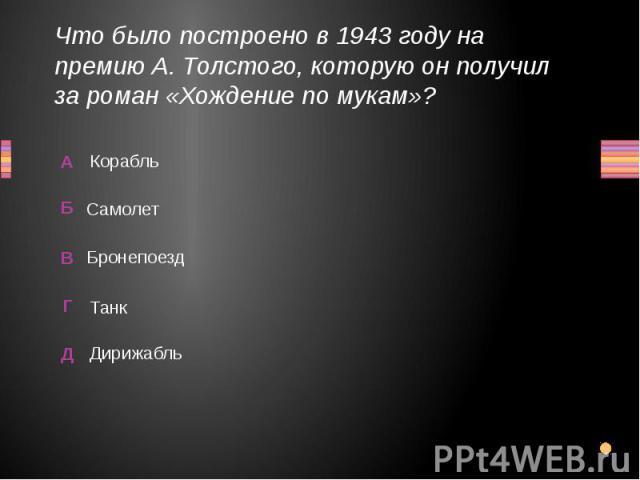 Что было построено в 1943 году на премию А. Толстого, которую он получил за роман «Хождение по мукам»? Корабль