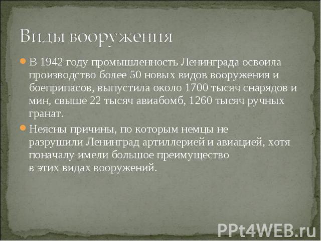 В 1942 году промышленность Ленинграда освоила производство более 50 новых видов вооружения и боеприпасов, выпустила около 1700 тысяч снарядов и мин, свыше 22 тысяч авиабомб, 1260 тысяч ручных гранат. В 1942 году промышленность Ленинграда освоила про…