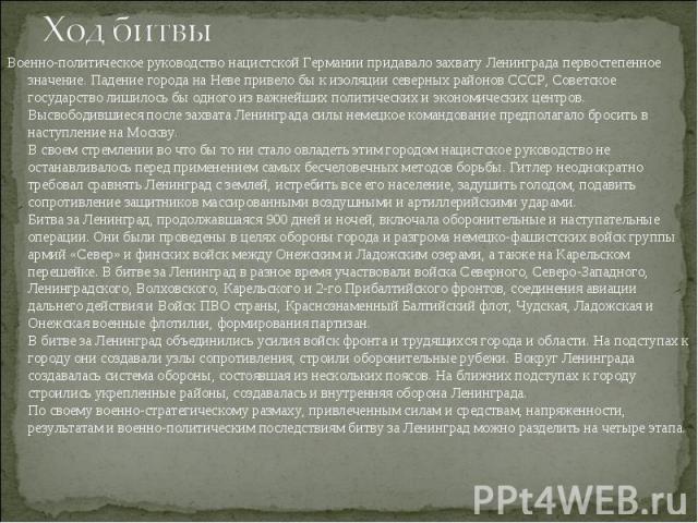 Военно-политическое руководство нацистской Германии придавало захвату Ленинграда первостепенное значение. Падение города на Неве привело бы к изоляции северных районов СССР, Советское государство лишилось бы одного из важнейших политических и эконом…