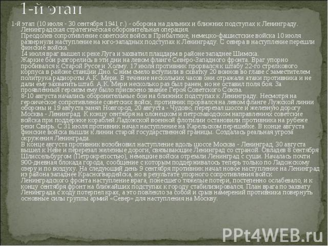 1-й этап (10 июля - 30 сентября 1941 г.) - оборона на дальних и ближних подступах к Ленинграду. Ленинградская стратегическая оборонительная операция. Преодолев сопротивление советских войск в Прибалтике, немецко-фашистские войска 10 июля развернули …