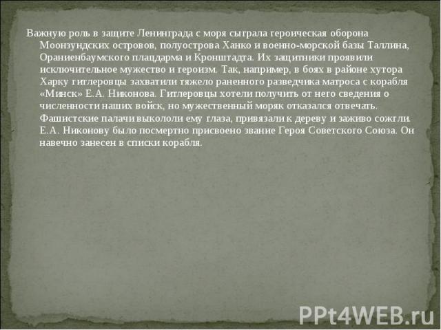 Важную роль в защите Ленинграда с моря сыграла героическая оборона Моонзундских островов, полуострова Ханко и военно-морской базы Таллина, Ораниенбаумского плацдарма и Кронштадта. Их защитники проявили исключительное мужество и героизм. Так, наприме…