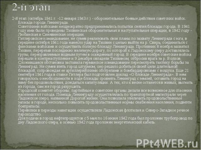 2-й этап (октябрь 1941 г. -12 января 1943 г.) - оборонительные боевые действия советских войск. Блокада города Ленинграда. Советскими войсками неоднократно предпринимались попытки снятия блокады города. В 1941 году ими были проведены Тихвинская обор…