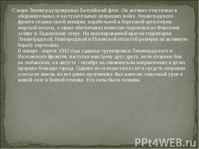 С моря Ленинград прикрывал Балтийский флот. Он активно участвовал в оборонительных и наступательных операциях войск Ленинградского фронта силами своей авиации, корабельной и береговой артиллерии, морской пехоты, а также обеспечивал воинские перевозк…