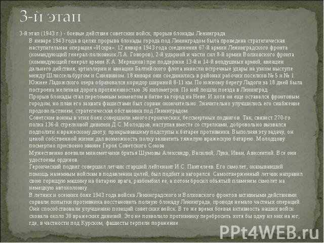 3-й этап (1943 г.) - боевые действия советских войск, прорыв блокады Ленинграда. В январе 1943 года в целях прорыва блокады города под Ленинградом была проведена стратегическая наступательная операция «Искра». 12 января 1943 года соединения 67-й арм…