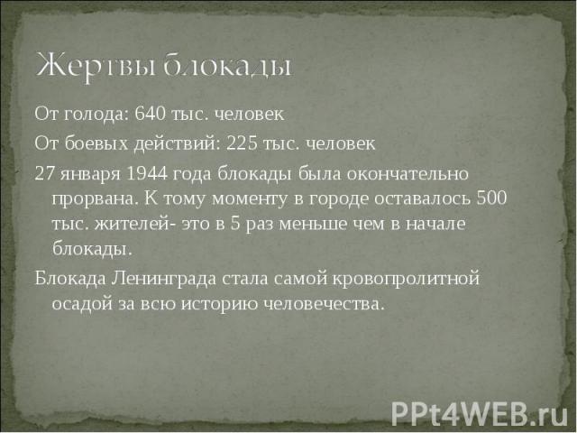 От голода: 640 тыс. человек От голода: 640 тыс. человек От боевых действий: 225 тыс. человек 27 января 1944 года блокады была окончательно прорвана. К тому моменту в городе оставалось 500 тыс. жителей- это в 5 раз меньше чем в начале блокады. Блокад…