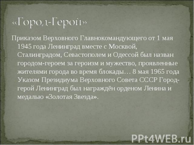 Приказом Верховного Главнокомандующего от 1 мая 1945 года Ленинград вместе с Москвой, Сталинградом, Севастополем и Одессой был назван городом-героем за героизм и мужество, проявленные жителями города во время блокады… 8 мая 1965 года Указом Президиу…