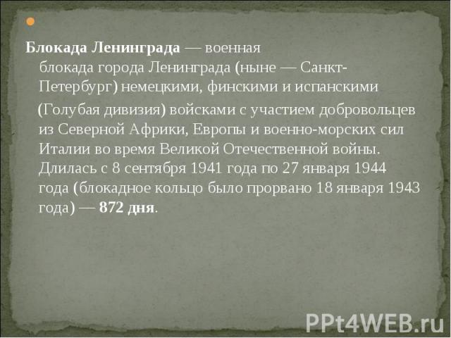 Блокада Ленинграда—военная блокадагородаЛенинграда(ныне—Санкт-Петербург)немецкими,финскимиииспанскими (Голубая дивизия) войсками с участием добровольцев изСеверной…