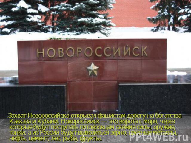 Захват Новороссийска открывал фашистам дорогу на богатства Кавказа и Кубани. Новороссийск — это ворота с моря, через которые будут поступать гитлеровцам свежие силы, оружие, танки, а из России будут вывозиться зерно, цветные металлы, нефть, цемент, …
