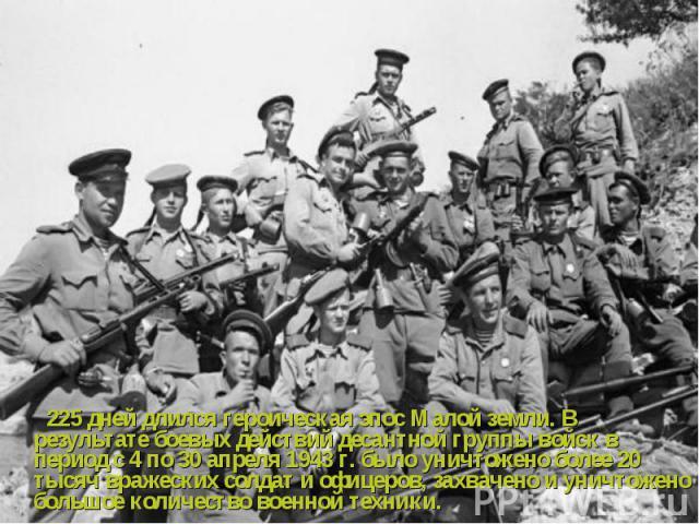 225 дней длился героическая эпос Малой земли. В результате боевых действий десантной группы войск в период с 4 по 30 апреля 1943 г. было уничтожено более 20 тысяч вражеских солдат и офицеров, захвачено и уничтожено большое количество военной техники…