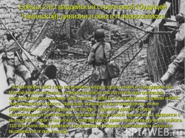 10 сентября 1943 года штурмом города с суши, моря и плацдарма на Малой земле началась Новороссийская наступательная операция, осуществленная силами 18-й армии, НВМБ, 4-й воздушной армии и ВВС Черноморского флота. Замысел операции был безупречен, но …