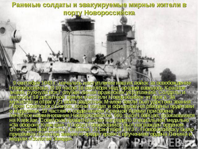 9 сентября 1943 г. началось наступление наших войск за освобождение Новороссийска. В 10 часов 16 сентября над городом взвилось Красное знамя, рухнула вся Голубая линия вражеских укреплений. Солдаты и матросы 18 десантной армии очистили Новороссийск …