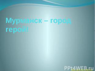 Мурманск – город герой!