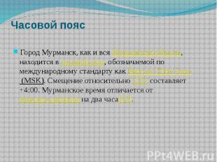 Часовой пояс Город Мурманск, как и всяМурманская область, находится в&nbsp