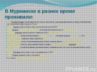 В Мурманске в разное время проживали: Анна Богалий-Титовец, заслуженный мастер с