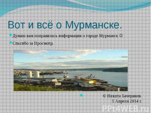 Вот и всё о Мурманске. Думаю вам понравилась информация о городе Мурманск Спасиб