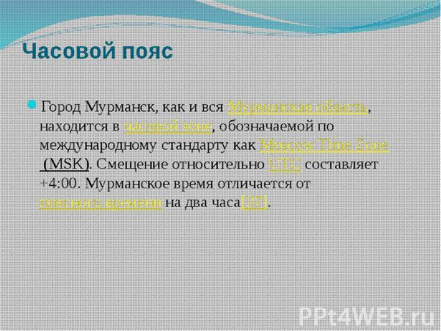Часовой пояс Город Мурманск, как и всяМурманская область, находится вчасовой зоне, обозначаемой по международному стандарту какMoscow Time Zone (MSK). Смещение относительноUTCсоставляет +4:00. Мурманское время отличаетс…