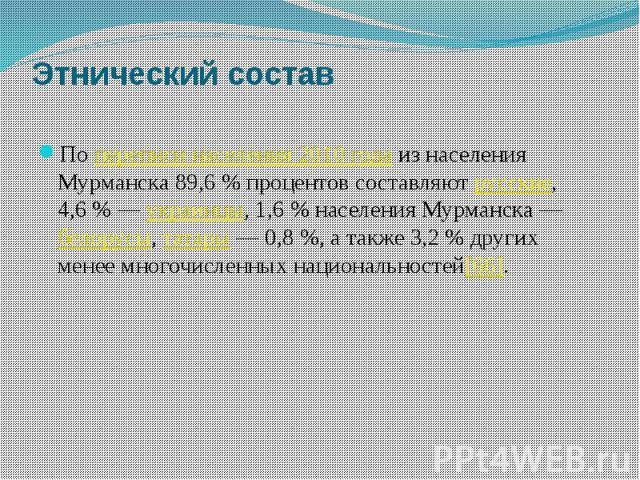 Этнический состав Попереписи населения 2010 годаиз населения Мурманска 89,6% процентов составляютрусские, 4,6%—украинцы, 1,6% населения Мурманска—белорусы,татары— 0,8%, а также …
