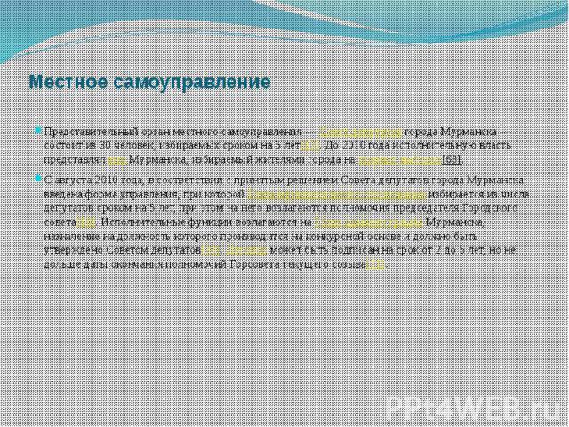 Местное самоуправление Представительный орган местного самоуправления—Совет депутатовгорода Мурманска— состоит из 30 человек, избираемых сроком на 5 лет[67]. До 2010 года исполнительную власть представлялмэрМурман…