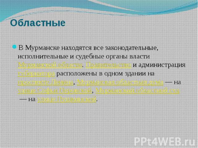 Областные В Мурманске находятся все законодательные, исполнительные и судебные органы властиМурманской области.Правительствои администрация губернаторарасположены в одном здании напроспекте Ленина,Мурманская облас…