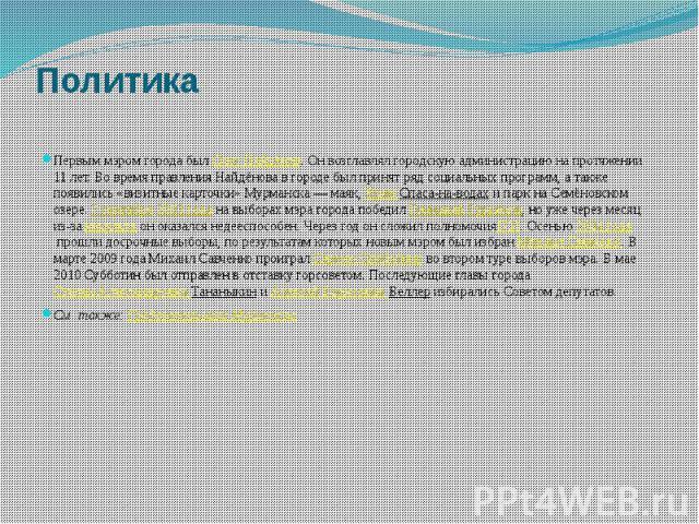 Политика Первым мэром города былОлег Найдёнов. Он возглавлял городскую администрацию на протяжении 11 лет. Во время правления Найдёнова в городе был принят ряд социальных программ, а также появились «визитные карточки» Мурманска— маяк,&n…