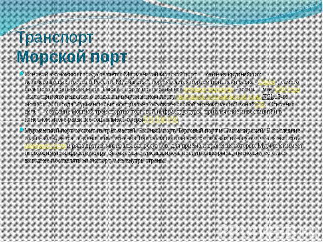 Транспорт Морской порт Основой экономики города является Мурманский морской порт— один из крупнейших незамерзающих портов в России. Мурманский порт является портом приписки барка «Седов», самого большого парусника в мире. Также к порту приписа…