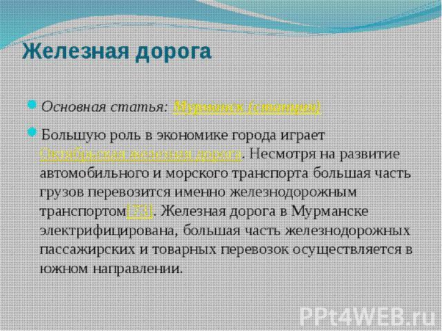 Железная дорога Основная статья:Мурманск (станция) Большую роль в экономике города играетОктябрьская железная дорога. Несмотря на развитие автомобильного и морского транспорта большая часть грузов перевозится именно железнодорожным транс…