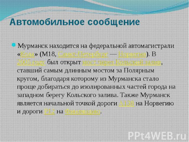 Автомобильное сообщение Мурманск находится на федеральной автомагистрали «Кола» (М18,Санкт-Петербург—Норвегия). В2005 году был открытмост через Кольский залив, ставший самым длинным мостом за Полярным кругом, благодаря …