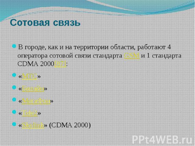 Сотовая связь В городе, как и на территории области, работают 4 оператора сотовой связи стандартаGSMи 1 стандарта CDMA 2000[87]: «МТС» «Билайн» «МегаФон» «Tele2» «Skylink» (CDMA 2000)