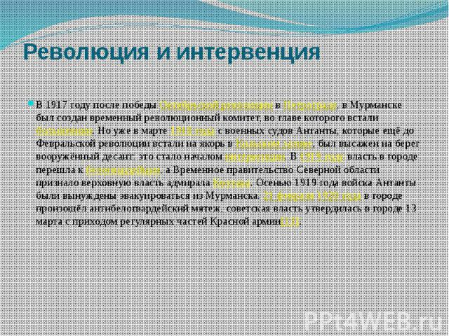 Революция и интервенция В 1917 году после победыОктябрьской революциивПетрограде, в Мурманске был создан временный революционный комитет, во главе которого всталибольшевики. Но уже в марте1918 годас военных судов …