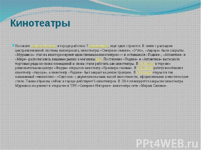 Кинотеатры На закатесоветской эпохив городе работало 7кинотеатров, ещё один строился. В связи с распадом централизованной системы кинопроката, кинотеатры «Северное сияние», «Утёс», «Аврора» были закрыты. «Мурманск» стал на некоторо…