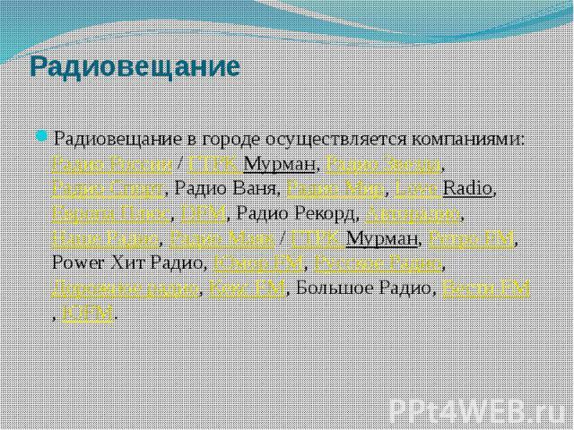 Радиовещание Радиовещание в городе осуществляется компаниями:Радио России/ГТРК Мурман,Радио Звезда,Радио Спорт, Радио Ваня,Радио Мир,Love Radio, Европа Плюс,DFM, Радио Рекорд,Авторадио,Наше…