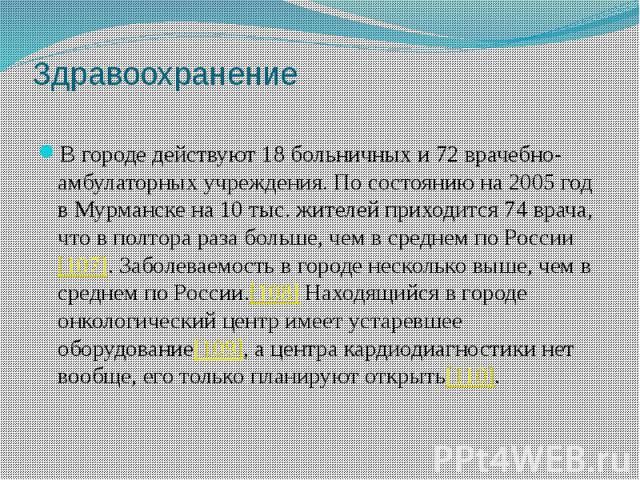 Здравоохранение В городе действуют 18 больничных и 72 врачебно-амбулаторных учреждения. По состоянию на 2005 год в Мурманске на 10 тыс. жителей приходится 74 врача, что в полтора раза больше, чем в среднем по России[107]. Заболеваемость в городе нес…