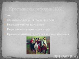 1. Крестьянская реформа (1861) Суть: Объявление личной свободы крестьян Разрешен