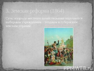 3. Земская реформа (1864) Суть: вопросы местного хозяйствования поручаются выбор