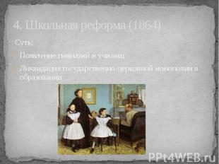 4. Школьная реформа (1864) Суть: Появление гимназий и училищ Ликвидация государс