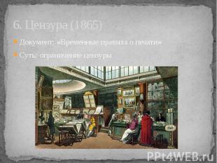 6. Цензура (1865) Документ: «Временные правила о печати» Суть: ограничение цензу