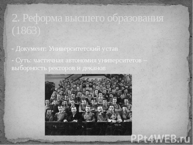 2. Реформа высшего образования (1863) - Документ: Университетский устав - Суть: частичная автономия университетов – выборность ректоров и деканов