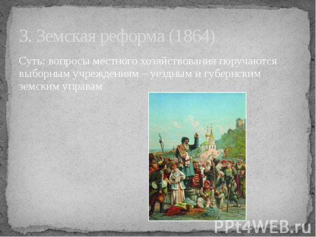 3. Земская реформа (1864) Суть: вопросы местного хозяйствования поручаются выборным учреждениям – уездным и губернским земским управам