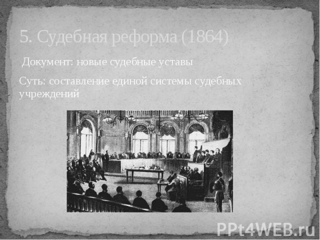 5. Судебная реформа (1864) Документ: новые судебные уставы Суть: составление единой системы судебных учреждений