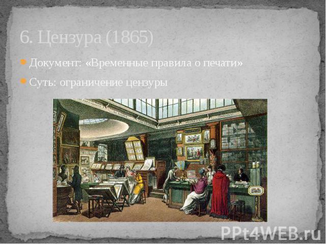 6. Цензура (1865) Документ: «Временные правила о печати» Суть: ограничение цензуры