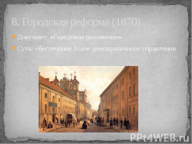 8. Городская реформа (1870) Документ: «Городовое положение» Суть: обеспечение более демократичного управления