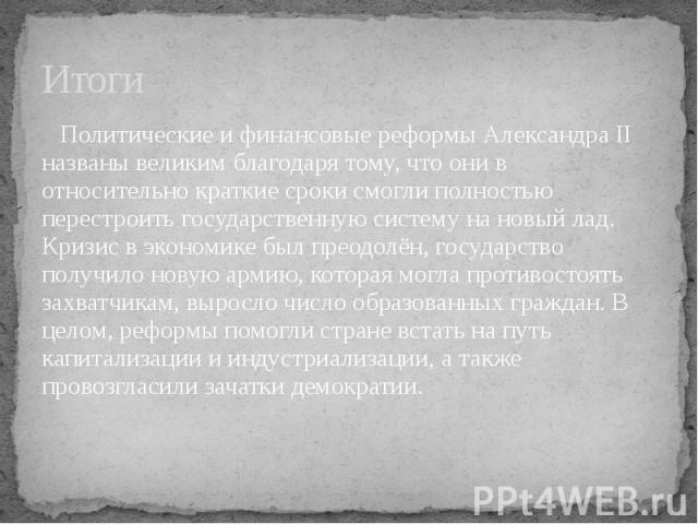 Итоги Политические и финансовые реформы Александра II названы великим благодаря тому, что они в относительно краткие сроки смогли полностью перестроить государственную систему на новый лад. Кризис в экономике был преодолён, государство получило нову…
