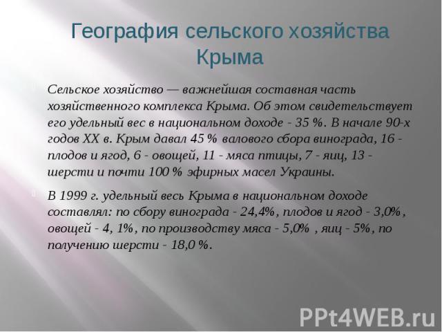 География сельского хозяйства Крыма Сельское хозяйство — важнейшая составная часть хозяйственного комплекса Крыма. Об этом свидетельствует его удельный вес в национальном доходе - 35%. В начале 90-х годов ХХ в. Крым давал 45% валового сб…